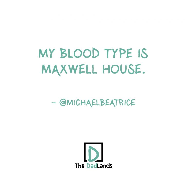 Blood type is Maxwell House